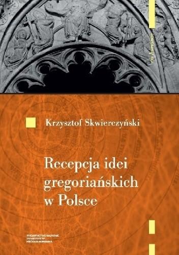 Okładka książki Recepcja idei gregoriańskich w Polsce do początku XIII wieku Krzysztof Skwierczyński