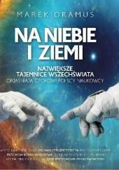 Okładka książki Na niebie i ziemi. Największe tajemnice Wszechświata objaśniają czołowi polscy naukowcy Marek Oramus