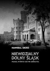 Okładka książki Niewidzialny Dolny Śląsk. Pałace, których już nie zobaczysz Hannibal Smoke