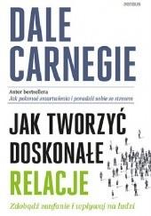 Okładka książki Jak tworzyć doskonałe relacje. Zdobądź zaufanie i wpływaj na ludzi Dale Carnegie