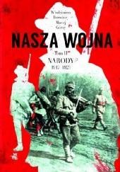 Okładka książki Nasza wojna. Europa Środkowo-Wschodnia 1917-1923. Tom II. Narody Maciej Górny,Włodzimierz Borodziej