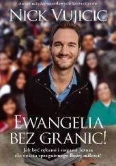 Okładka książki Ewangelia bez granic! Jak być rękami i nogami Jezusa dla świata spragnionego Bożej miłości? Nick Vujicic