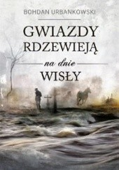 Okładka książki Gwiazdy rdzewieją na dnie Wisły Bohdan Urbankowski
