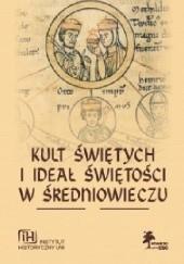 Okładka książki Kult świętych i ideał świętości w średniowieczu Roman Michałowski