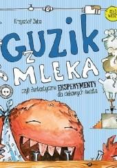 Okładka książki Guzik z mleka czyli fantastyczne eksperymenty dla ciekawych świata Krzysztof Zięba