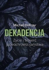 Okładka książki Dekadencja. Życie i śmierć judeochrześcijaństwa Michel Onfray