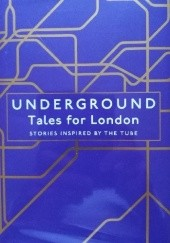 Okładka książki Underground: Tales for London Lionel Shriver, Louisa Young, Joanna Cannon, James Smythe, Matthew Plampin, Kar Gordon, Joe Mungo Reed, Tyler Keevil, Layla AlAmmar, Janice Pariat, Tamsin Grey, Katy Mahood