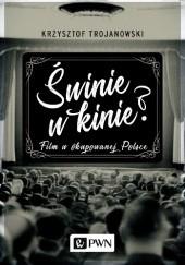 Okładka książki Świnie w kinie? Film w okupowanej Polsce Krzysztof Trojanowski