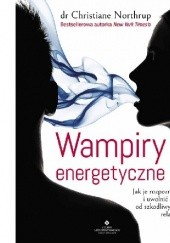 Okładka książki Wampiry energetyczne. Jak je rozpoznać i uwolnić się od szkodliwych relacji Christiane Northrup