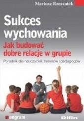 Okładka książki Sukces wychowania. Jak budować dobre relacje w grupie Mariusz Rzeszotek