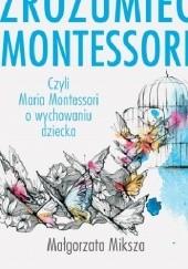 Okładka książki Zrozumieć Montessori czyli Maria Montessori o wychowaniu dziecka (wyd. VIII) Małgorzata Miksza