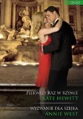 Okładka książki Pierwszy raz w Rzymie, Wyzwanie dla szejka Kate Hewitt,Annie West