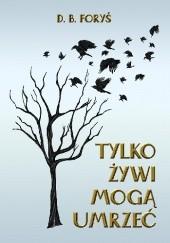 Okładka książki Tylko żywi mogą umrzeć D. B. Foryś