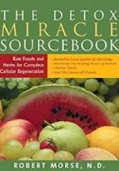 Okładka książki The Detox Miracle Sourcebook. Raw Foods And Herbs For Complete Cellular Regeneration Robert Morse