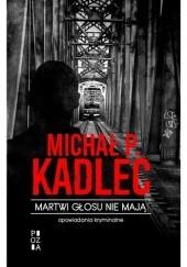 Okładka książki Martwi głosu nie mają. Opowiadania kryminalne Michał P. Kadlec