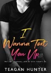Okładka książki I Wanna Text You Up Teagan Hunter