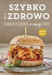 Okładka książki Szybko i zdrowo. Fast food w wersji fit Michał Wrzosek