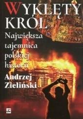 Okładka książki Wyklęty król. Największa tajemnica polskiej historii Andrzej Zieliński