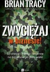 Okładka książki Zwyciężaj w biznesie! Strategie i taktyki wojenne na biznesowym polu walki Brian Tracy