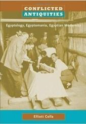 Okładka książki Conflicted antiquities egyptology, egyptomania, Egyptian modernity Elliott Colla