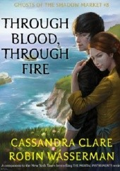 Okładka książki Through Blood, Through Fire Cassandra Clare, Wasserman Robin