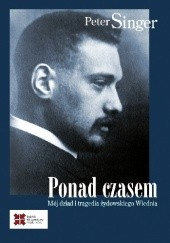 Okładka książki Ponad czasem. Mój dziad i tragedia żydowskiego Wiednia Peter Singer