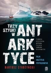 Okładka książki Trzy Sztuki w Antarktyce. Pierwsza artystyczna wyprawa polskich twórców do Antarktyki Bartosz Stróżyński