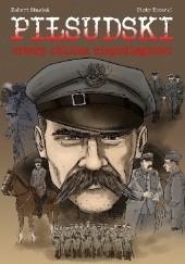 Okładka książki Piłsudski. Cztery oblicza niepodległości Robert Stasiak,Piotr Kotecki