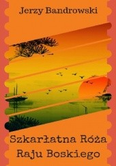 Okładka książki Szkarłatna Róża Raju Boskiego Jerzy Bandrowski