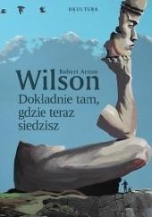 Okładka książki Dokładnie tam, gdzie teraz siedzisz Robert Anton Wilson