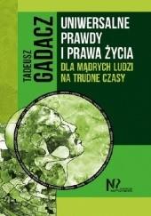 Okładka książki Uniwersalne prawdy i prawa życia dla mądrych ludzi na trudne czasy Tadeusz Gadacz