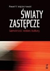 Okładka książki Światy zastępcze. Samotność wobec kultury Paweł R. Wojciechowski