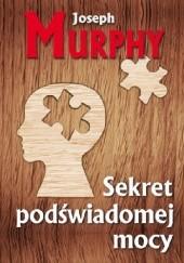 Okładka książki Sekret podświadomej mocy. Pomyśl inaczej i zmień swoje życie Joseph Murphy