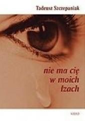 Okładka książki Nie ma cię w moich łzach Tadeusz Szczepaniak