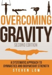 Okładka książki Overcoming Gravity: A Systematic Approach to Gymnastics and Bodyweight Strength (Second Edition) Steven Low