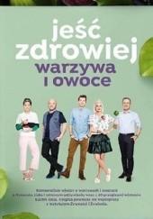 Okładka książki Jeść zdrowiej. Warzywa i owoce Karol Okrasa,Kinga Paruzel,Paweł Małecki,Daria Ładocha