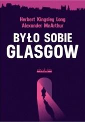 Okładka książki Było sobie Glasgow Herbert Kingsley Long,Alexander McArthur
