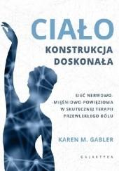 Okładka książki Ciało - konstrukcja doskonała. Sieć nerwowo-mięśnowo-powięziowa w skutecznej terapii przewlekłego bólu Karen Gabler