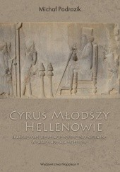 Okładka książki Cyrus Młodszy i Hellenowie. Irańsko-greckie relacje polityczno-militarne w latach 408-404 przed Chr. Michał Podrazik