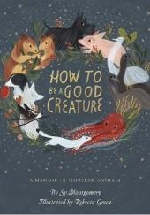 Okładka książki How to Be a Good Creature: A Memoir in Thirteen Animals Sy Montgomery