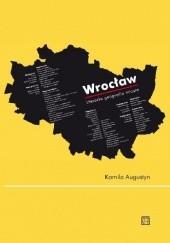 Okładka książki Wrocław. Literacka geografia miasta. Kamila Augustyn