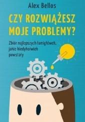 Okładka książki Czy rozwiążesz moje problemy? Zbiór najlepszych łamigłówek, jakie kiedykolwiek powstały Alex Bellos