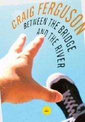 Okładka książki Between the Bridge and the River Craig Ferguson
