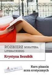 Okładka książki Rozbierz bohatera literackiego. Kurs pisania scen erotycznych Krystyna Bezubik