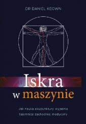 Okładka książki Iskra w maszynie. Jak nauka akupunktury wyjaśnia tajemnice zachodniej medycyny Daniel Keown