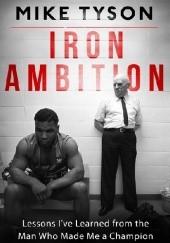 Okładka książki Iron Ambition : Lessons I've Learned from the Man Who Made Me a Champion Larry Sloman,Mike Tyson