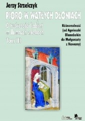 Okładka książki Pióro w wątłych dłoniach. O twórczości kobiet w dawnych wiekach t. III Różnorodność (od Agnieszki Blannbekin do Małgorzaty z Nawarry) Jerzy Strzelczyk