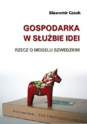 Okładka książki Gospodarka w służbie idei. Rzecz o modelu szwedzkim Sławomir Czech