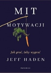 Okładka książki Mit motywacji. Jak grać, żeby wygrać Jeff Haden