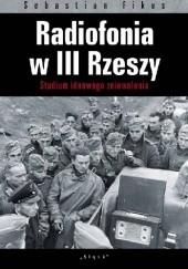 Okładka książki Radiofonia w III Rzeszy. Studium ideowego zniewolenia Sebastian Fikus